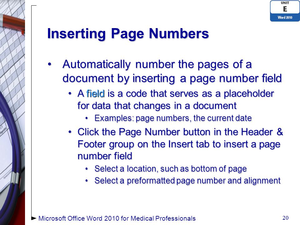 Inserting Page Numbers Automatically number the pages of a document by inserting a page number fieldAutomatically number the pages of a document by inserting a page number field A field is a code that serves as a placeholder for data that changes in a documentA field is a code that serves as a placeholder for data that changes in a document Examples: page numbers, the current dateExamples: page numbers, the current date Click the Page Number button in the Header & Footer group on the Insert tab to insert a page number fieldClick the Page Number button in the Header & Footer group on the Insert tab to insert a page number field Select a location, such as bottom of pageSelect a location, such as bottom of page Select a preformatted page number and alignmentSelect a preformatted page number and alignment 20 Microsoft Office Word 2010 for Medical Professionals