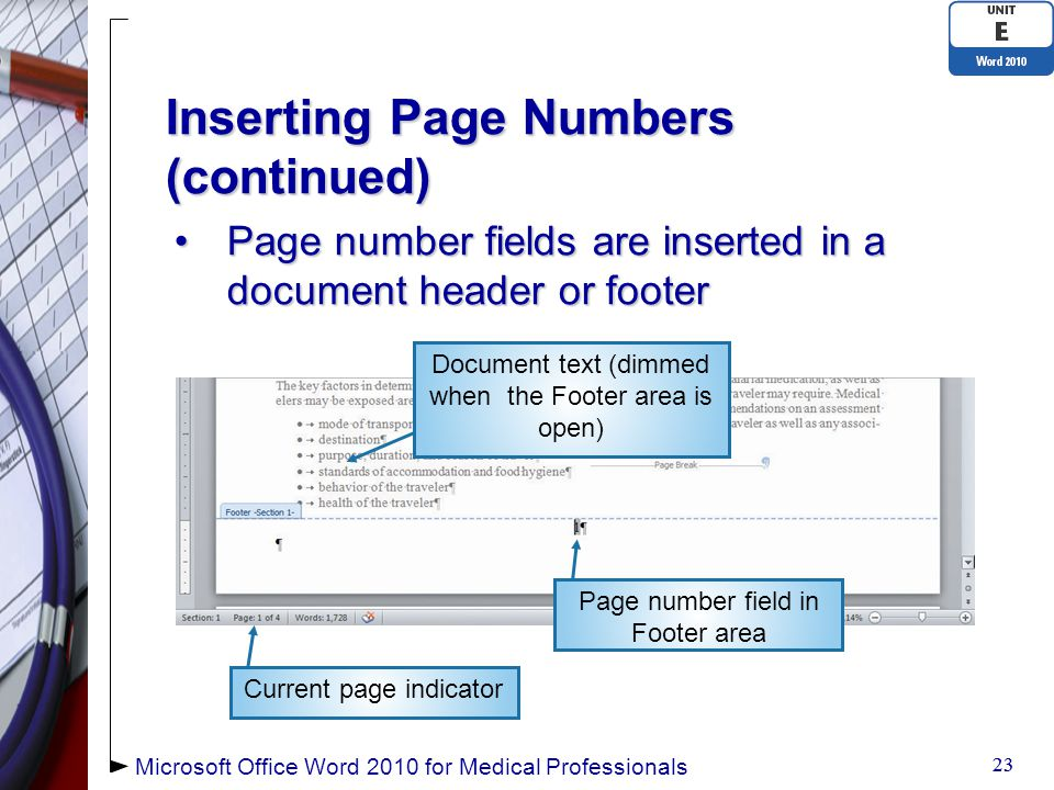 Inserting Page Numbers (continued) Page number fields are inserted in a document header or footerPage number fields are inserted in a document header or footer 23 Current page indicator Document text (dimmed when the Footer area is open) Microsoft Office Word 2010 for Medical Professionals Page number field in Footer area