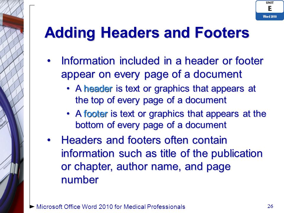 Adding Headers and Footers Information included in a header or footer appear on every page of a documentInformation included in a header or footer appear on every page of a document A header is text or graphics that appears at the top of every page of a documentA header is text or graphics that appears at the top of every page of a document A footer is text or graphics that appears at the bottom of every page of a documentA footer is text or graphics that appears at the bottom of every page of a document Headers and footers often contain information such as title of the publication or chapter, author name, and page numberHeaders and footers often contain information such as title of the publication or chapter, author name, and page number 26 Microsoft Office Word 2010 for Medical Professionals