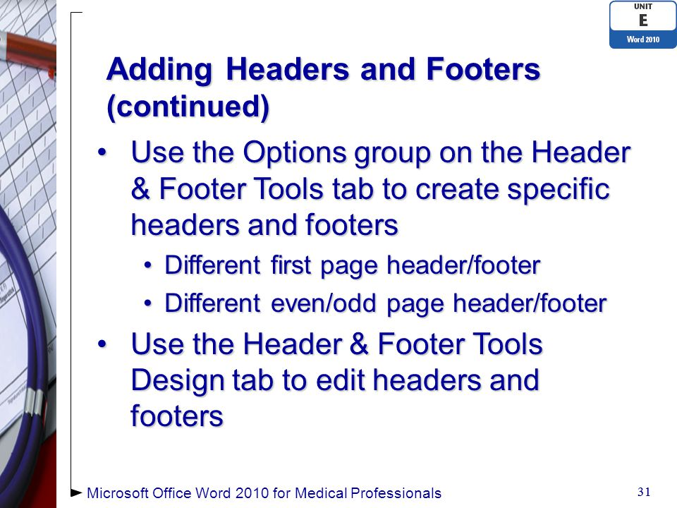 Adding Headers and Footers (continued) Use the Options group on the Header & Footer Tools tab to create specific headers and footersUse the Options group on the Header & Footer Tools tab to create specific headers and footers Different first page header/footerDifferent first page header/footer Different even/odd page header/footerDifferent even/odd page header/footer Use the Header & Footer Tools Design tab to edit headers and footersUse the Header & Footer Tools Design tab to edit headers and footers 31 Microsoft Office Word 2010 for Medical Professionals