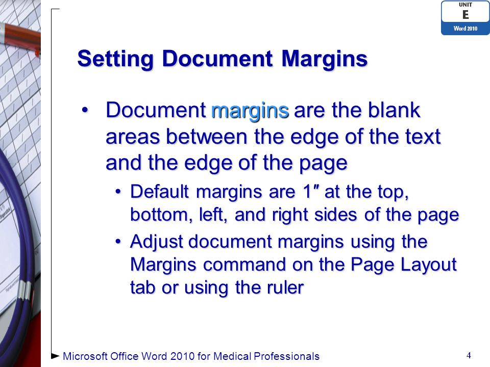 Setting Document Margins Document margins are the blank areas between the edge of the text and the edge of the pageDocument margins are the blank areas between the edge of the text and the edge of the page Default margins are 1″ at the top, bottom, left, and right sides of the pageDefault margins are 1″ at the top, bottom, left, and right sides of the page Adjust document margins using the Margins command on the Page Layout tab or using the rulerAdjust document margins using the Margins command on the Page Layout tab or using the ruler 4 4 Microsoft Office Word 2010 for Medical Professionals