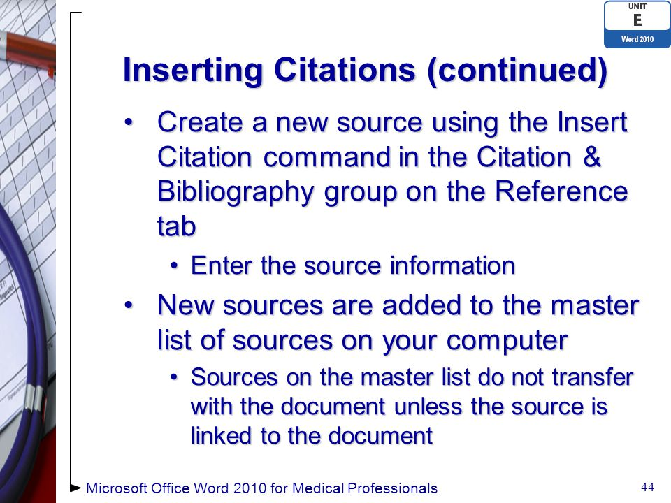 Inserting Citations (continued) Create a new source using the Insert Citation command in the Citation & Bibliography group on the Reference tabCreate a new source using the Insert Citation command in the Citation & Bibliography group on the Reference tab Enter the source informationEnter the source information New sources are added to the master list of sources on your computerNew sources are added to the master list of sources on your computer Sources on the master list do not transfer with the document unless the source is linked to the documentSources on the master list do not transfer with the document unless the source is linked to the document 44 Microsoft Office Word 2010 for Medical Professionals