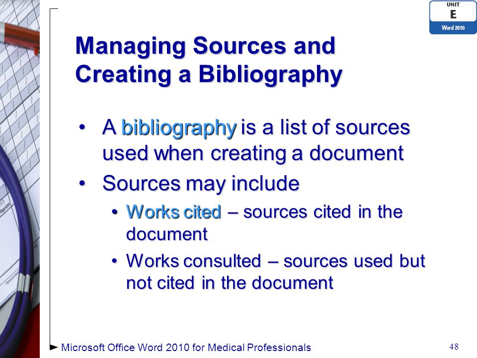 Managing Sources and Creating a Bibliography A bibliography is a list of sources used when creating a documentA bibliography is a list of sources used when creating a document Sources may includeSources may include Works cited – sources cited in the documentWorks cited – sources cited in the document Works consulted – sources used but not cited in the documentWorks consulted – sources used but not cited in the document 48 Microsoft Office Word 2010 for Medical Professionals