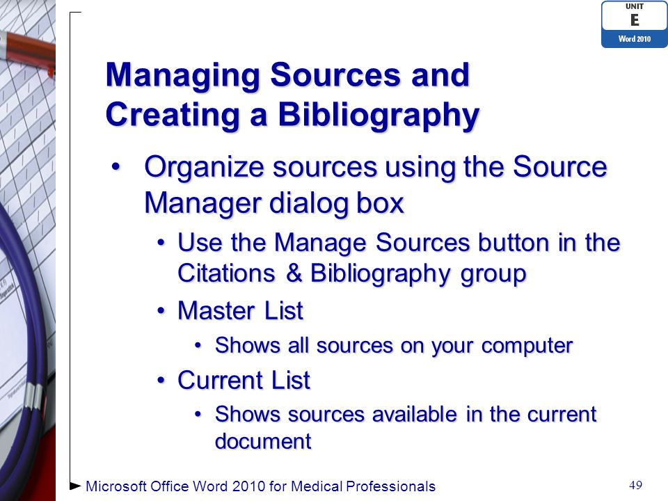 Managing Sources and Creating a Bibliography Organize sources using the Source Manager dialog boxOrganize sources using the Source Manager dialog box Use the Manage Sources button in the Citations & Bibliography groupUse the Manage Sources button in the Citations & Bibliography group Master ListMaster List Shows all sources on your computerShows all sources on your computer Current ListCurrent List Shows sources available in the current documentShows sources available in the current document 49 Microsoft Office Word 2010 for Medical Professionals