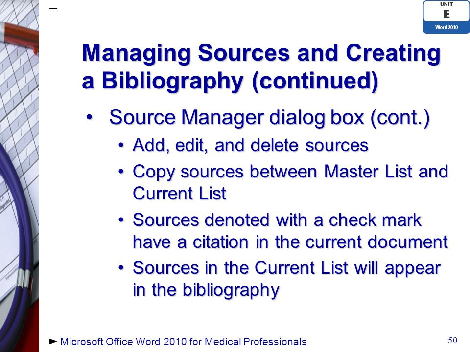 Managing Sources and Creating a Bibliography (continued) Source Manager dialog box (cont.)Source Manager dialog box (cont.) Add, edit, and delete sourcesAdd, edit, and delete sources Copy sources between Master List and Current ListCopy sources between Master List and Current List Sources denoted with a check mark have a citation in the current documentSources denoted with a check mark have a citation in the current document Sources in the Current List will appear in the bibliographySources in the Current List will appear in the bibliography 50 Microsoft Office Word 2010 for Medical Professionals