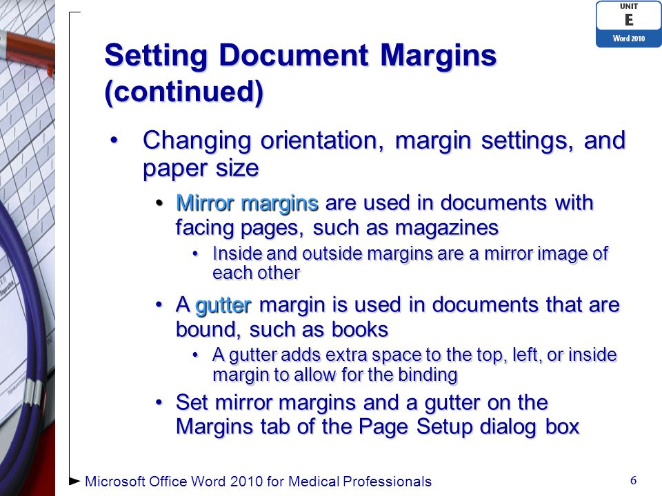 Setting Document Margins (continued) 7 7 Microsoft Office Word 2010 for Medical Professionals Gutter Position Default margin settings Set mirror margins and other page layout options Preview margin settings Set gutter margin Select page orientation Choose where to apply changes
