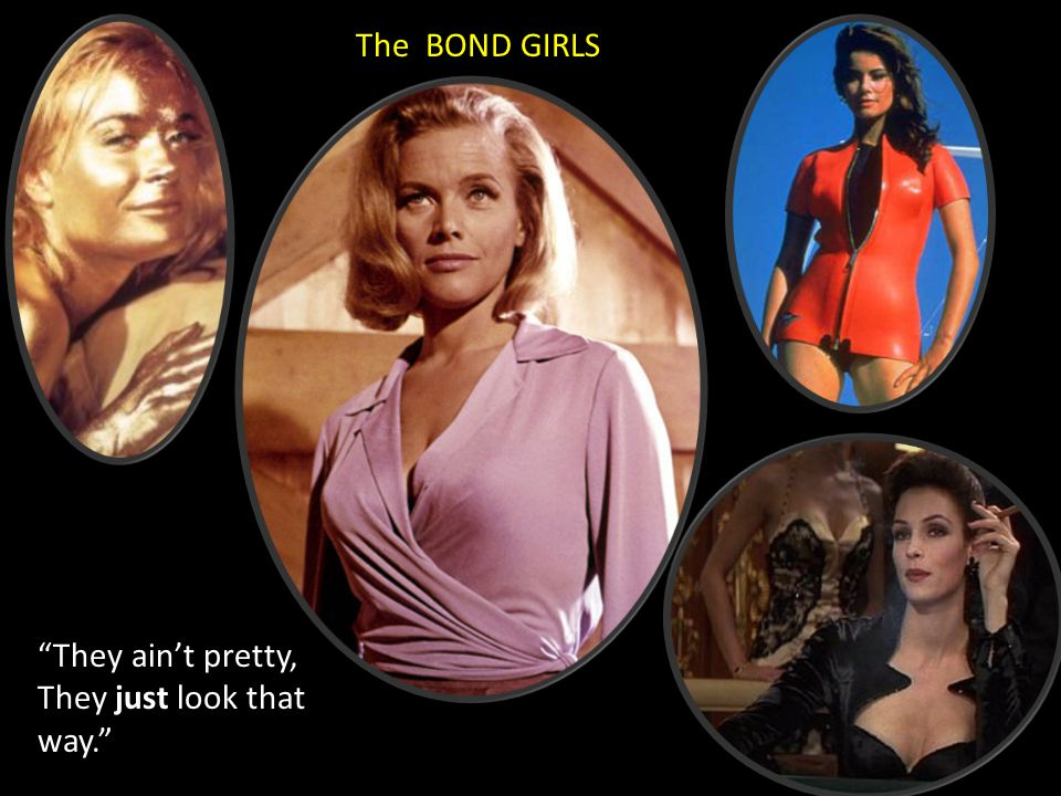 "The BOND GIRLS ""They ain't pretty, They just look that way."""