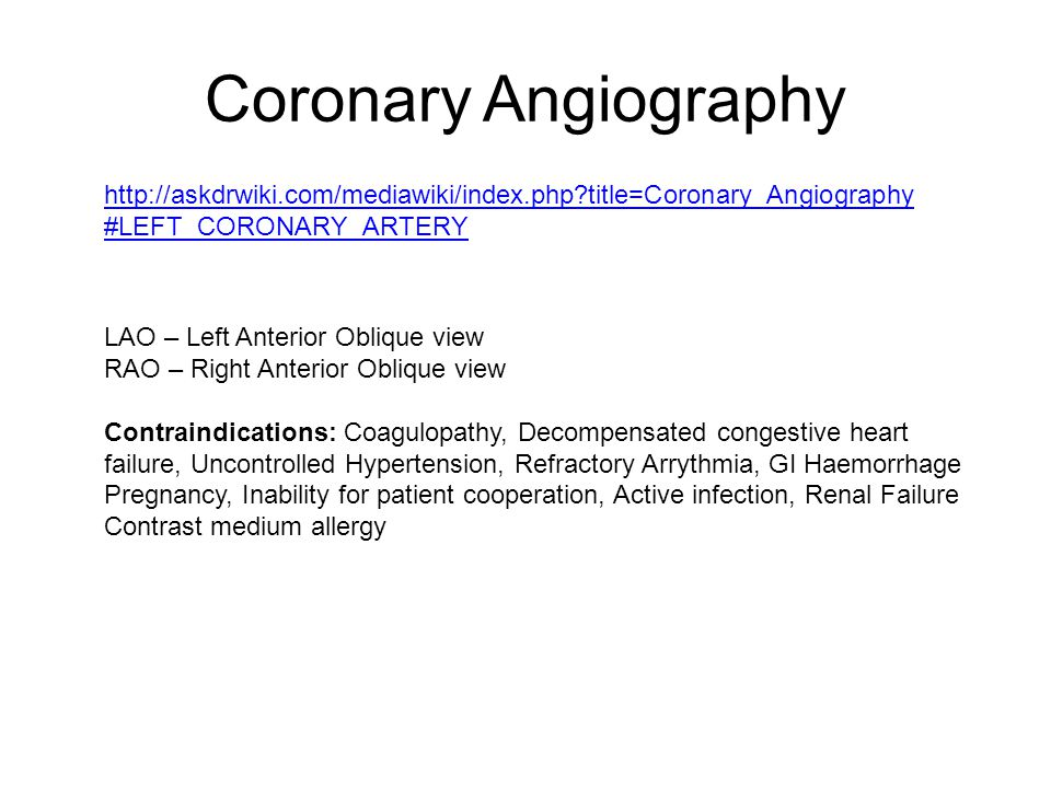 Coronary Angiography http://askdrwiki.com/mediawiki/index.php title=Coronary_Angiography #LEFT_CORONARY_ARTERY LAO – Left Anterior Oblique view RAO – Right Anterior Oblique view Contraindications: Coagulopathy, Decompensated congestive heart failure, Uncontrolled Hypertension, Refractory Arrythmia, GI Haemorrhage Pregnancy, Inability for patient cooperation, Active infection, Renal Failure Contrast medium allergy