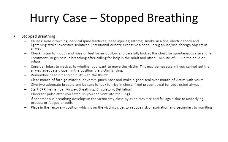 Hurry Case – Stopped Breathing Stopped Breathing – Causes: near drowning; cervical spine fractures; head injuries; asthma; smoke in a fire; electric s