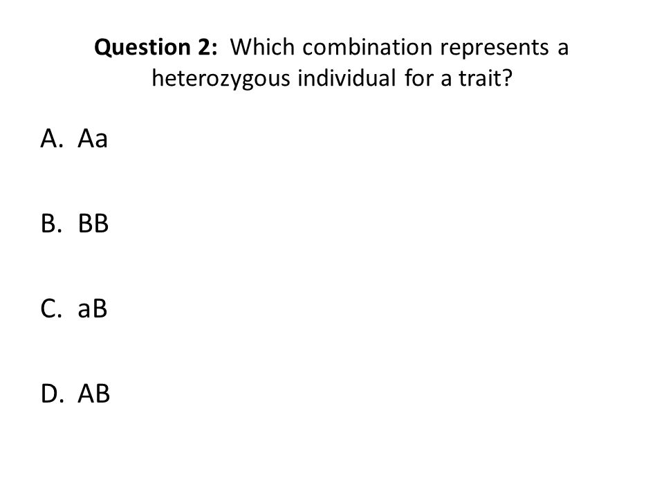 Question 2: Which combination represents a heterozygous individual for a trait? A.Aa B.BB C.aB D.AB