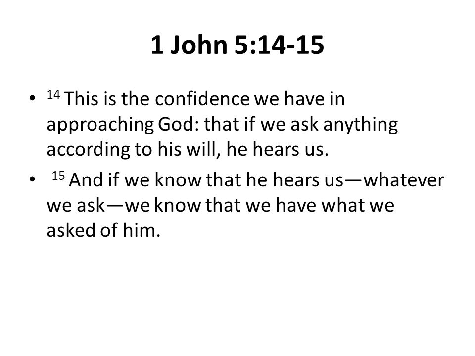 1 John 5:14-15 14 This is the confidence we have in approaching God: that if we ask anything according to his will, he hears us. 15 And if we know tha