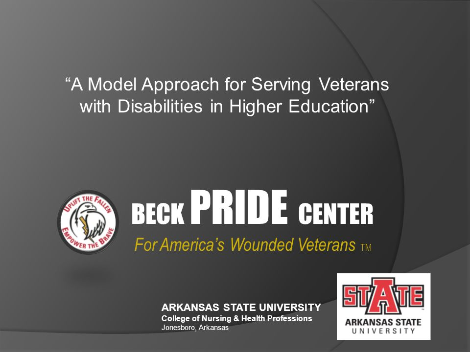 ARKANSAS STATE UNIVERSITY College of Nursing & Health Professions Jonesboro, Arkansas For America's Wounded Veterans TM A Model Approach for Serving Veterans with Disabilities in Higher Education