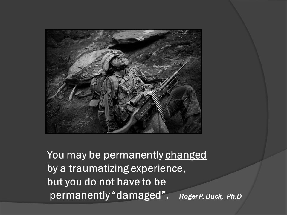 You may be permanently changed by a traumatizing experience, but you do not have to be permanently damaged .