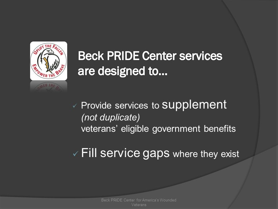Provide services to supplement (not duplicate) veterans' eligible government benefits Fill service gaps where they exist Beck PRIDE Center for America s Wounded Veterans