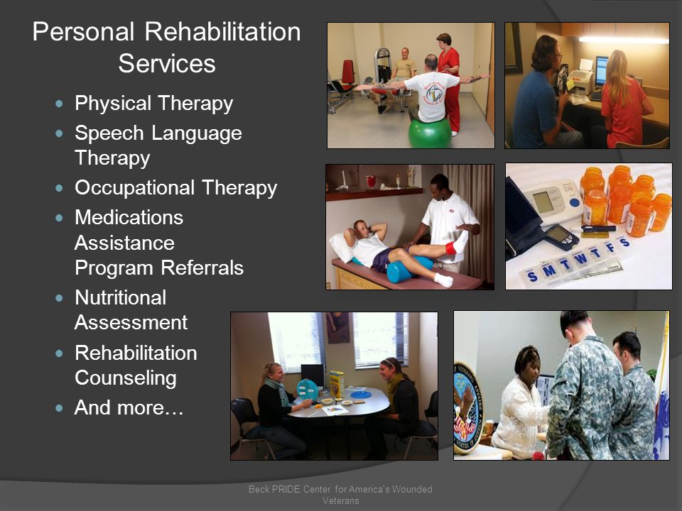 Physical Therapy Speech Language Therapy Occupational Therapy Medications Assistance Program Referrals Nutritional Assessment Rehabilitation Counseling And more… Beck PRIDE Center for America s Wounded Veterans Personal Rehabilitation Services