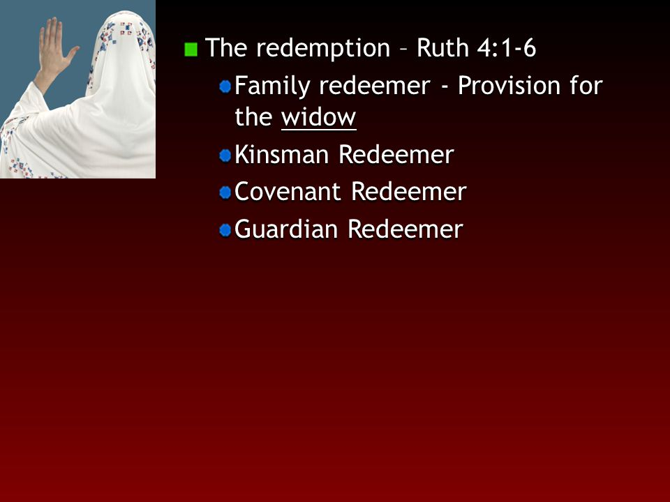 The redemption – Ruth 4:1-6 Family redeemer - Provision for the widow Kinsman Redeemer Covenant Redeemer Guardian Redeemer