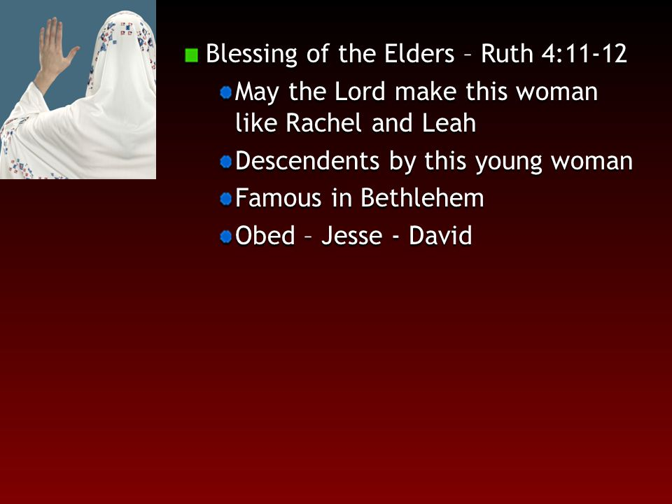 Blessing of the Elders – Ruth 4:11-12 May the Lord make this woman like Rachel and Leah Descendents by this young woman Famous in Bethlehem Obed – Jesse - David