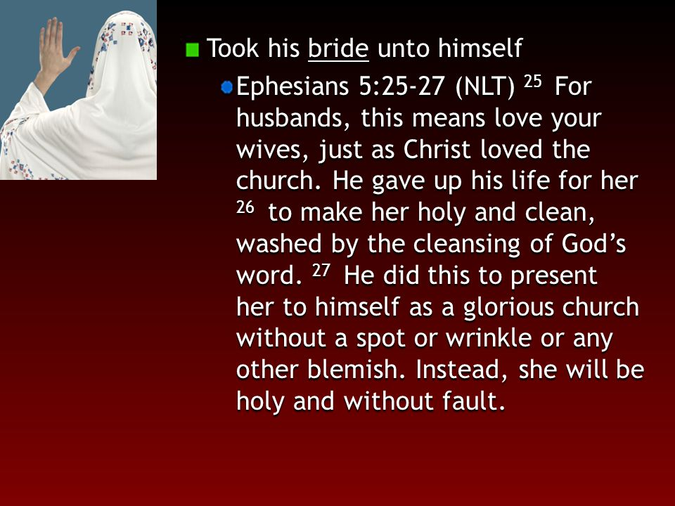 Took his bride unto himself Ephesians 5:25-27 (NLT) 25 For husbands, this means love your wives, just as Christ loved the church.
