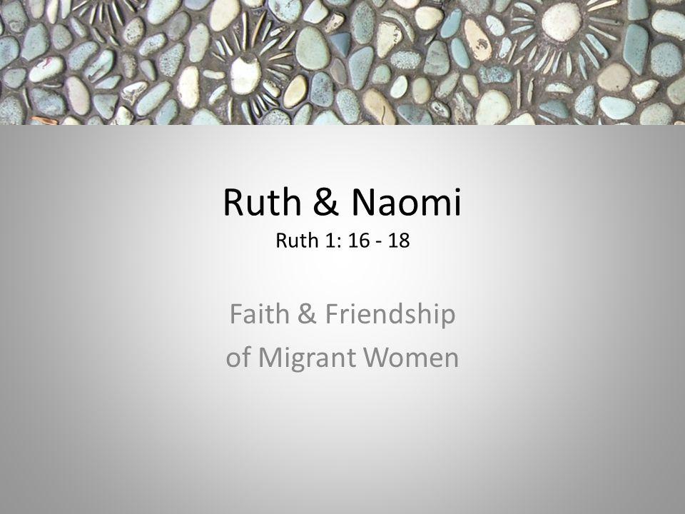 Ruth & Naomi Ruth 1: 16 - 18 Faith & Friendship of Migrant Women