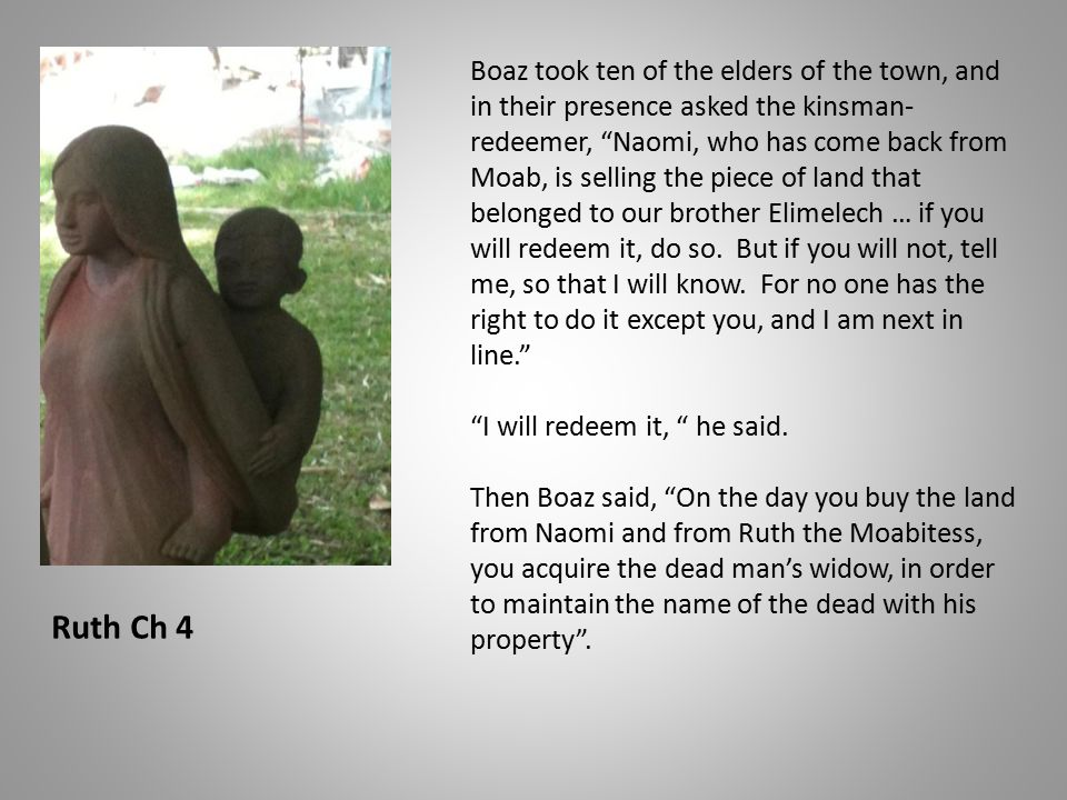Boaz took ten of the elders of the town, and in their presence asked the kinsman- redeemer, Naomi, who has come back from Moab, is selling the piece of land that belonged to our brother Elimelech … if you will redeem it, do so.