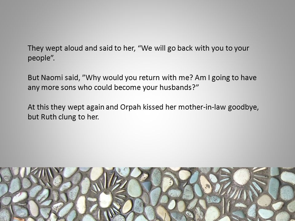 """They wept aloud and said to her, """"We will go back with you to your people"""". But Naomi said, """"Why would you return with me? Am I going to have any more"""