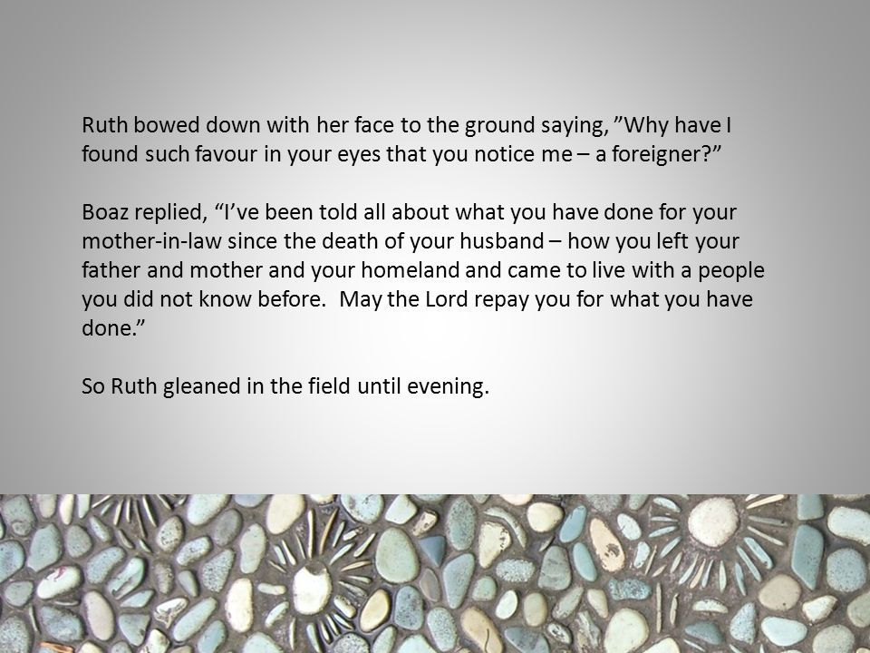 Ruth bowed down with her face to the ground saying, Why have I found such favour in your eyes that you notice me – a foreigner? Boaz replied, I've been told all about what you have done for your mother-in-law since the death of your husband – how you left your father and mother and your homeland and came to live with a people you did not know before.