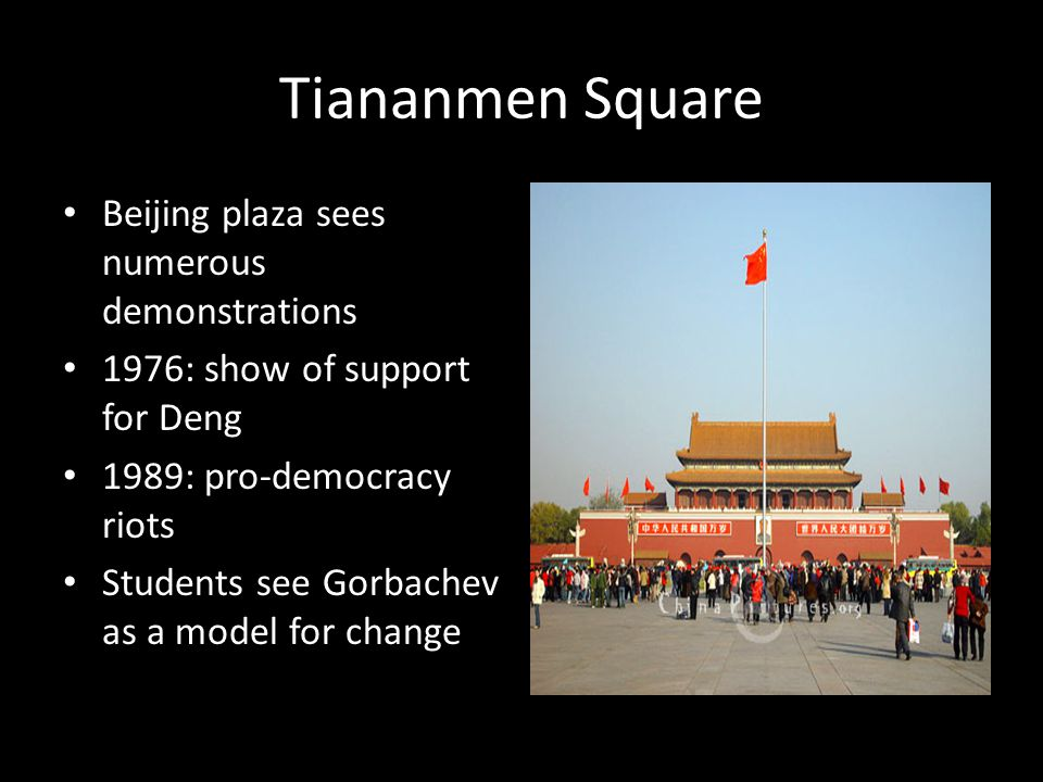 Tiananmen Square Beijing plaza sees numerous demonstrations 1976: show of support for Deng 1989: pro-democracy riots Students see Gorbachev as a model