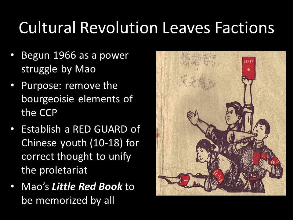 Cultural Revolution Leaves Factions Begun 1966 as a power struggle by Mao Purpose: remove the bourgeoisie elements of the CCP Establish a RED GUARD of Chinese youth (10-18) for correct thought to unify the proletariat Mao's Little Red Book to be memorized by all