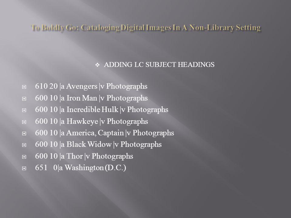  ADDING LC SUBJECT HEADINGS  610 20 |a Avengers |v Photographs  600 10 |a Iron Man |v Photographs  600 10 |a Incredible Hulk |v Photographs  600