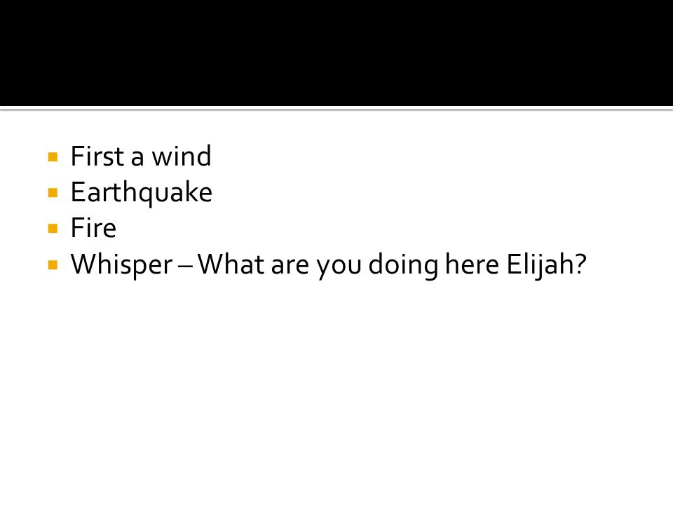  First a wind  Earthquake  Fire  Whisper – What are you doing here Elijah