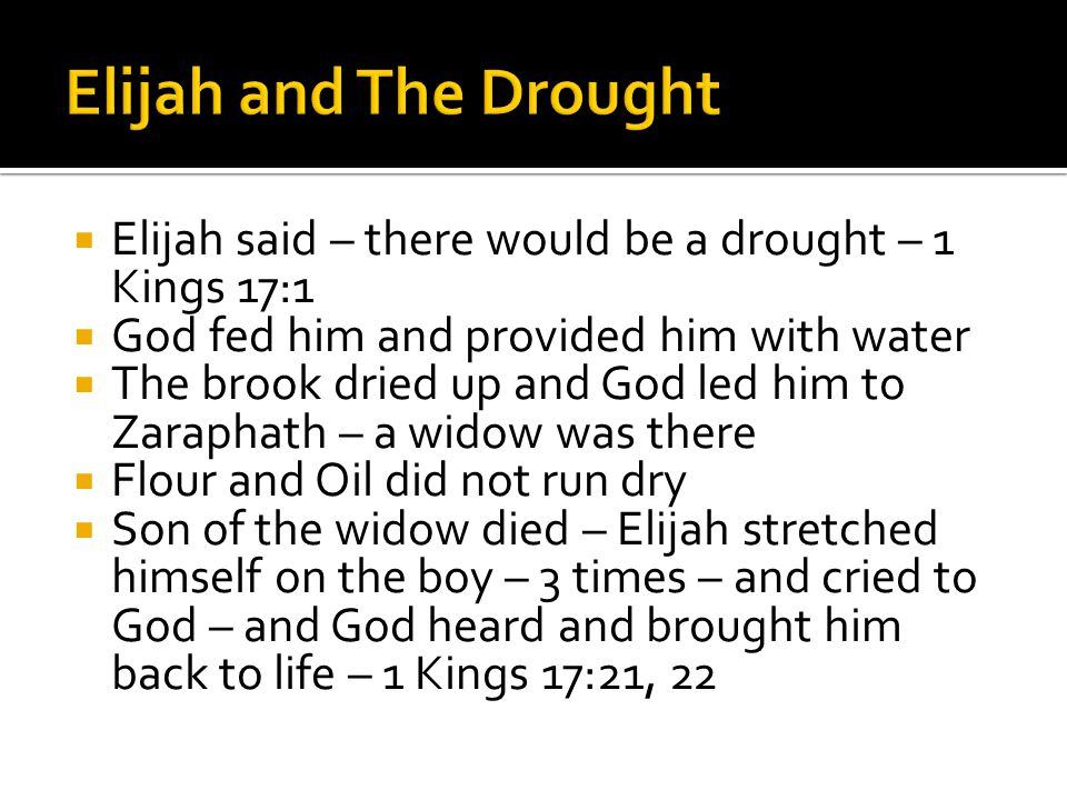  Elijah said – there would be a drought – 1 Kings 17:1  God fed him and provided him with water  The brook dried up and God led him to Zaraphath – a widow was there  Flour and Oil did not run dry  Son of the widow died – Elijah stretched himself on the boy – 3 times – and cried to God – and God heard and brought him back to life – 1 Kings 17:21, 22