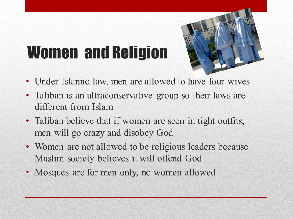 Women and Religion Under Islamic law, men are allowed to have four wives Taliban is an ultraconservative group so their laws are different from Islam Taliban believe that if women are seen in tight outfits, men will go crazy and disobey God Women are not allowed to be religious leaders because Muslim society believes it will offend God Mosques are for men only, no women allowed