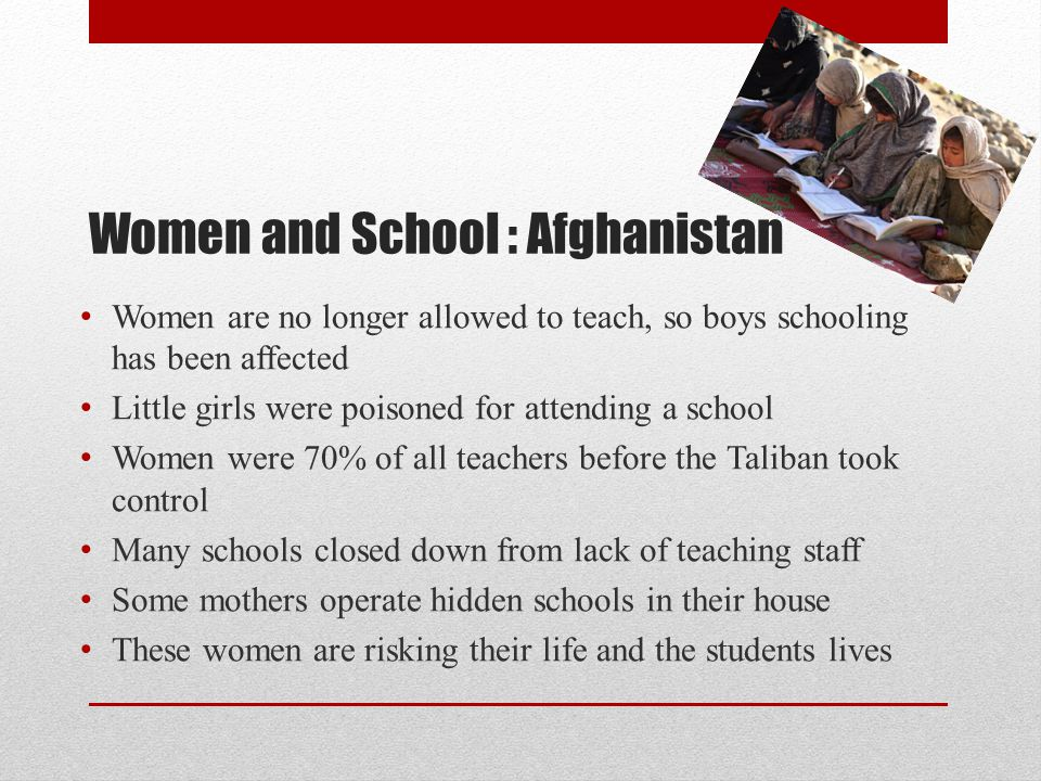 Women and School : Afghanistan Women are no longer allowed to teach, so boys schooling has been affected Little girls were poisoned for attending a school Women were 70% of all teachers before the Taliban took control Many schools closed down from lack of teaching staff Some mothers operate hidden schools in their house These women are risking their life and the students lives