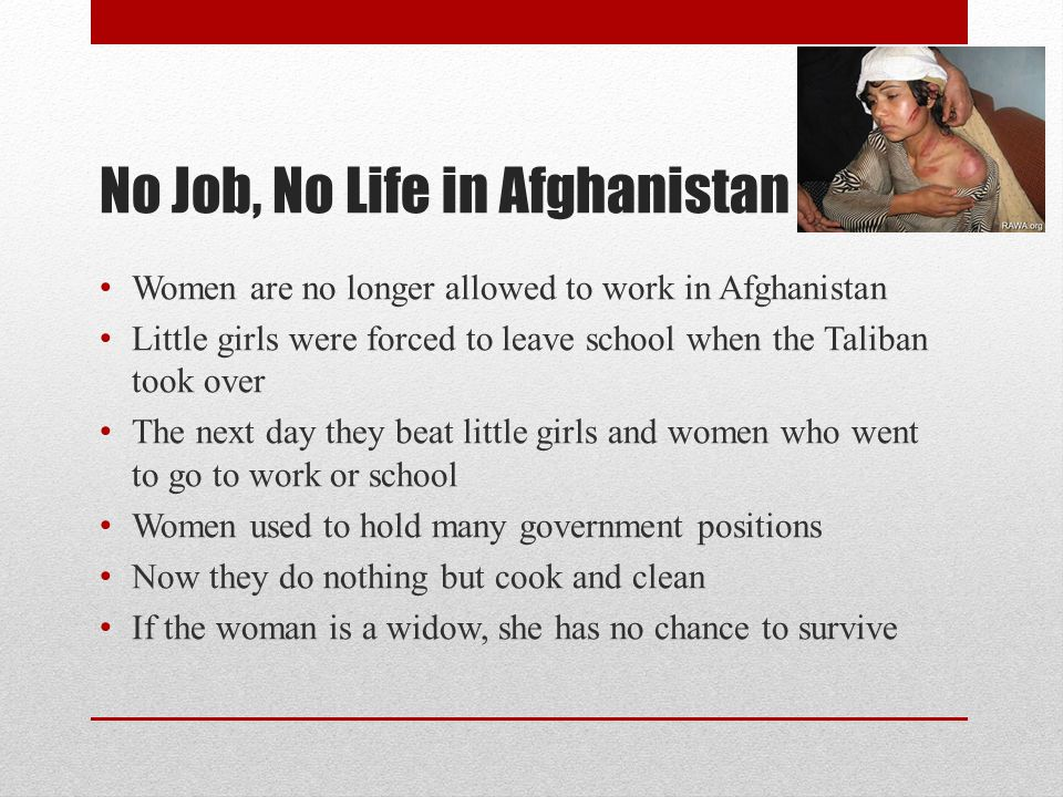 No Job, No Life in Afghanistan Women are no longer allowed to work in Afghanistan Little girls were forced to leave school when the Taliban took over