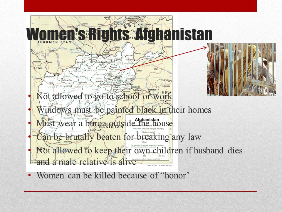 Women s Rights Afghanistan Not allowed to go to school or work Windows must be painted black in their homes Must wear a burqa outside the house Can be brutally beaten for breaking any law Not allowed to keep their own children if husband dies and a male relative is alive Women can be killed because of honor'