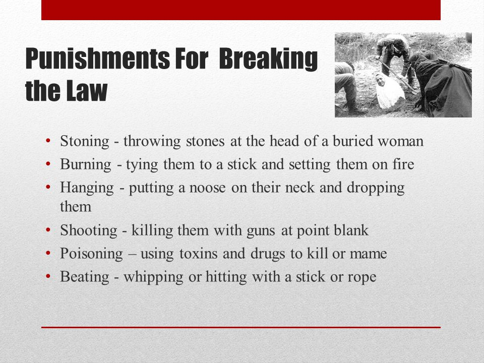 Punishments For Breaking the Law Stoning - throwing stones at the head of a buried woman Burning - tying them to a stick and setting them on fire Hang