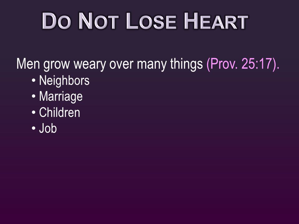 Men grow weary over many things (Prov. 25:17). Neighbors Marriage Children Job