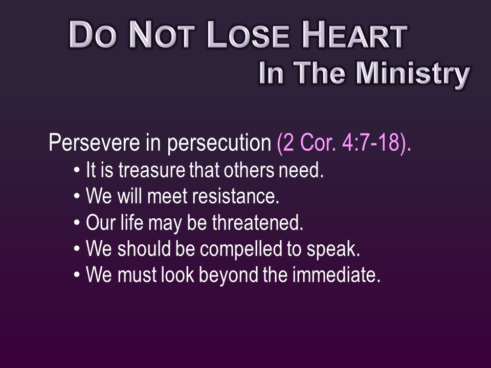 Persevere in persecution (2 Cor. 4:7-18). It is treasure that others need.