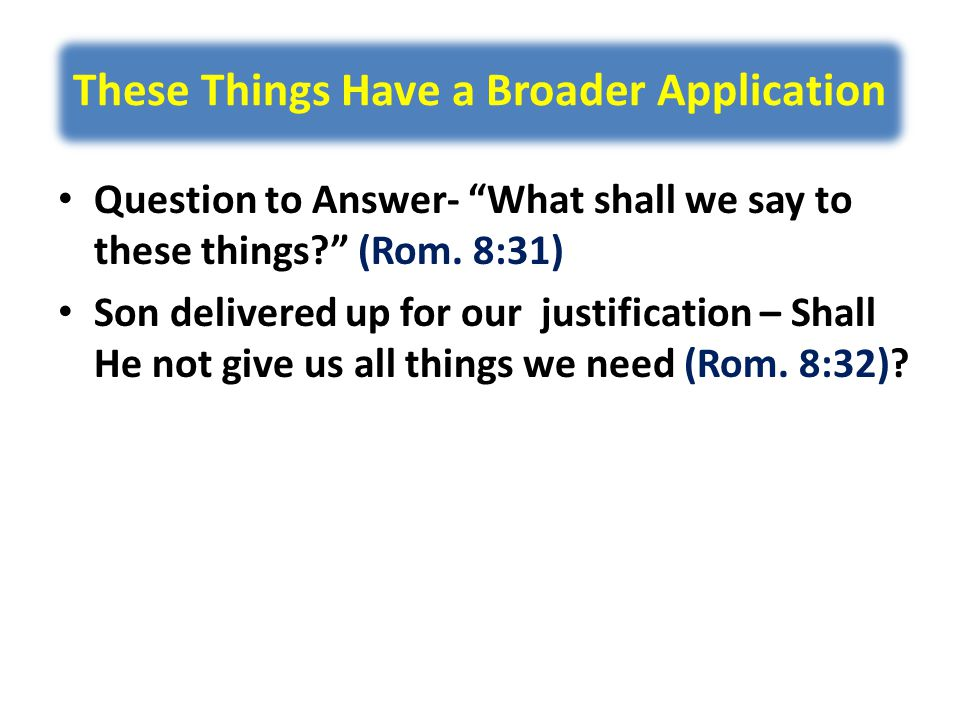 These Things Have a Broader Application Question to Answer- What shall we say to these things (Rom.