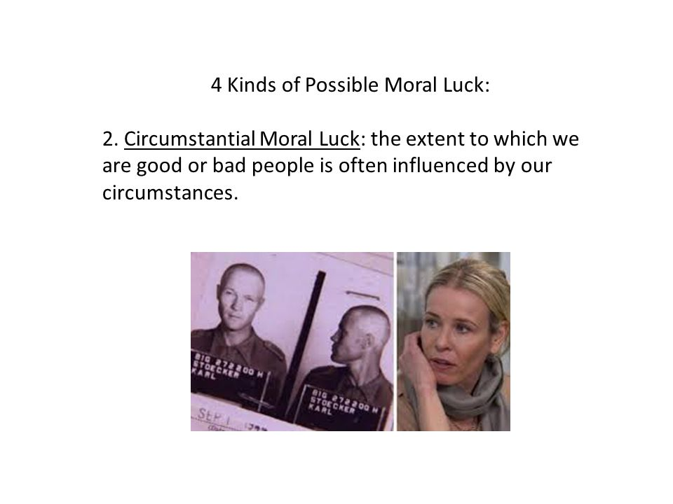 4 Kinds of Possible Moral Luck: 2. Circumstantial Moral Luck: the extent to which we are good or bad people is often influenced by our circumstances.