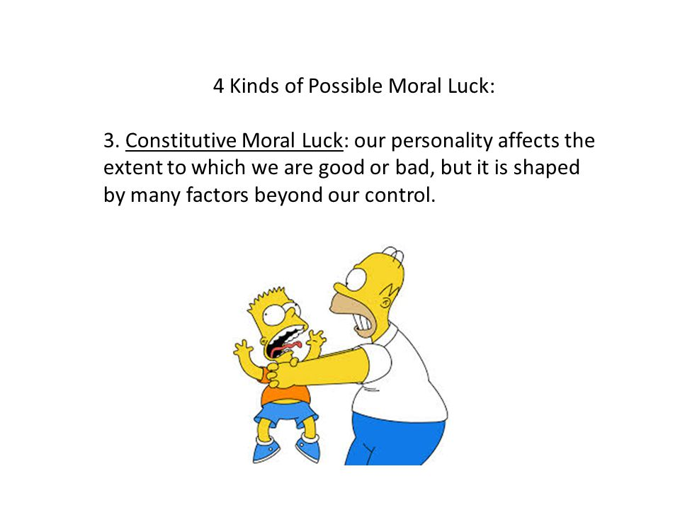 4 Kinds of Possible Moral Luck: 3. Constitutive Moral Luck: our personality affects the extent to which we are good or bad, but it is shaped by many f