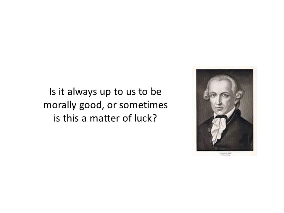 Is it always up to us to be morally good, or sometimes is this a matter of luck