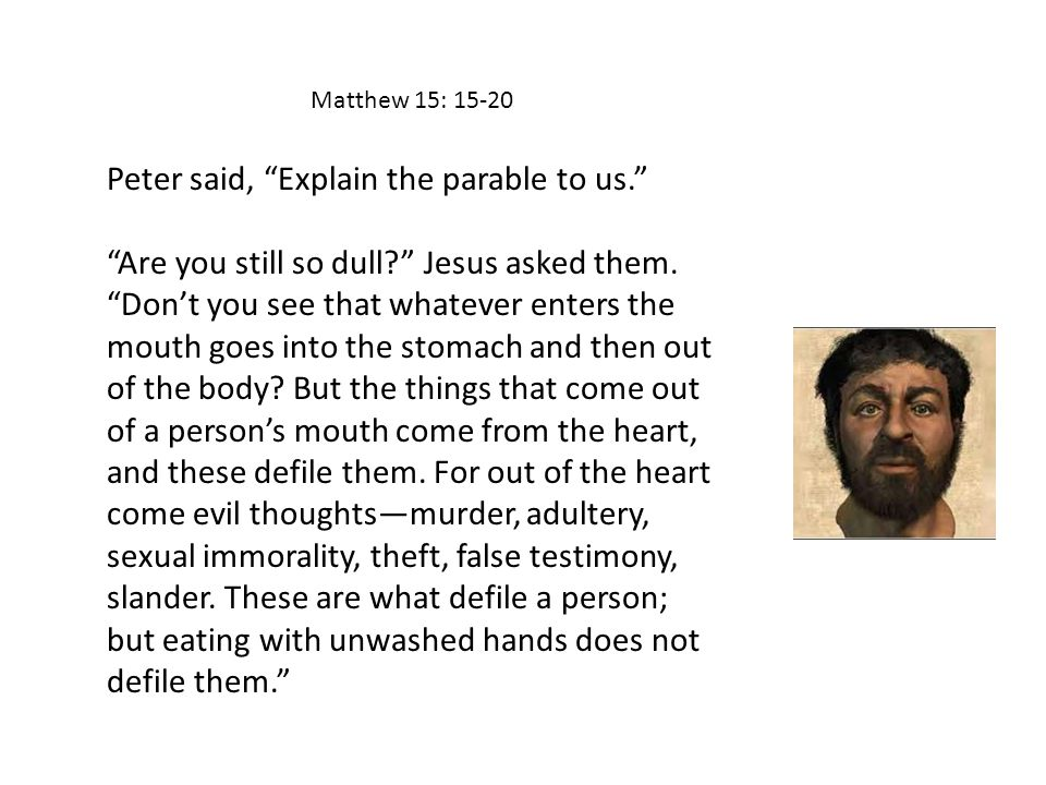 Matthew 15: 15-20 Peter said, Explain the parable to us. Are you still so dull? Jesus asked them.