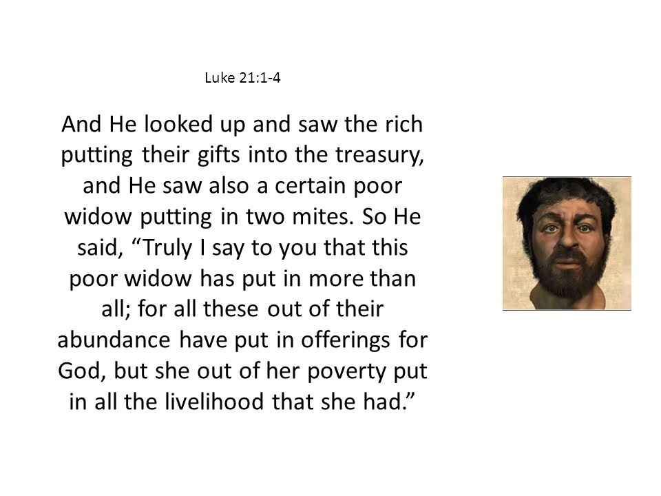 Luke 21:1-4 And He looked up and saw the rich putting their gifts into the treasury, and He saw also a certain poor widow putting in two mites. So He