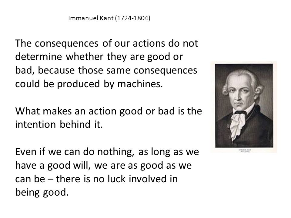 Immanuel Kant (1724-1804) The consequences of our actions do not determine whether they are good or bad, because those same consequences could be prod