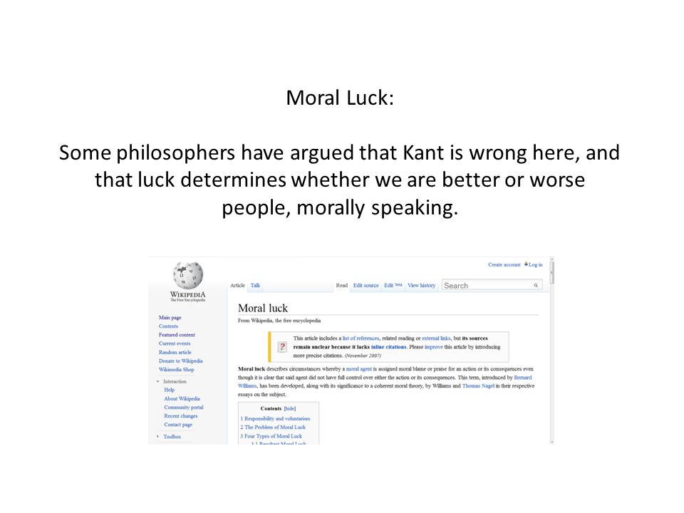 Moral Luck: Some philosophers have argued that Kant is wrong here, and that luck determines whether we are better or worse people, morally speaking.
