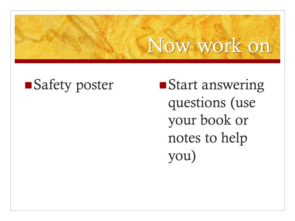 Now work on Safety poster Start answering questions (use your book or notes to help you)