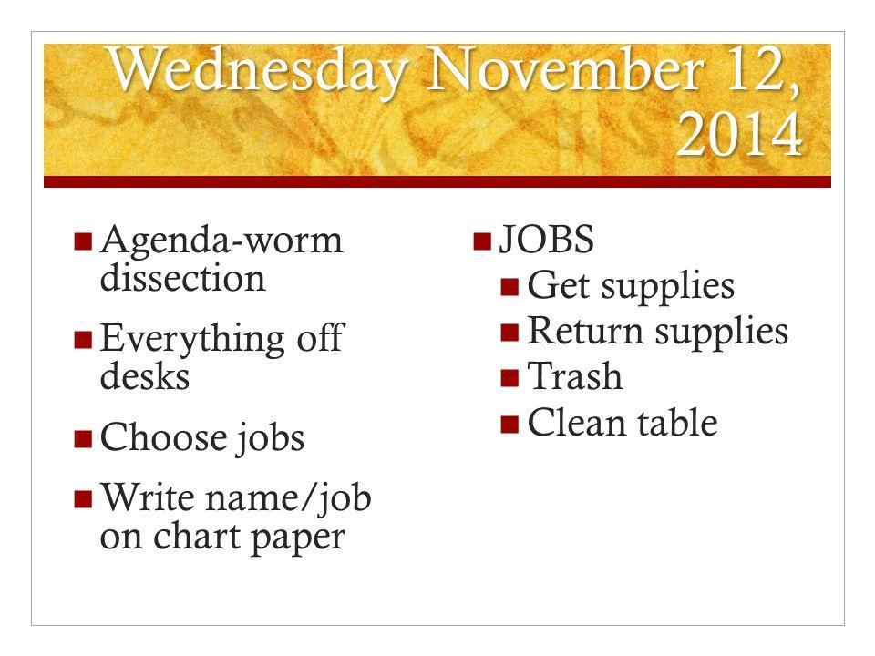 Wednesday November 12, 2014 Agenda-worm dissection Everything off desks Choose jobs Write name/job on chart paper JOBS Get supplies Return supplies Tr
