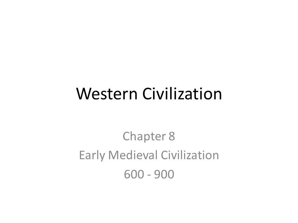 Western Civilization Chapter 8 Early Medieval Civilization 600 - 900