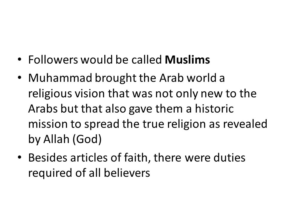 Followers would be called Muslims Muhammad brought the Arab world a religious vision that was not only new to the Arabs but that also gave them a hist